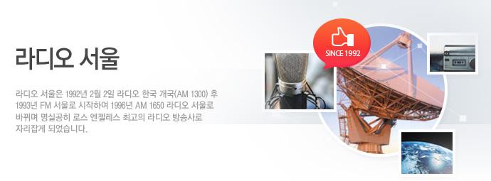 라디오 서울/라디오 서울은 1992년 2월 2일 라디오 한국 개국(AM 1300) 후 1993년 FM 서울로 시작하여 1996년 AM 1650 라디오 서울로 바뀌며 명실공히 로스 엔젤레스 최고의 라디오 방송사로 자리잡게 되었습니다.