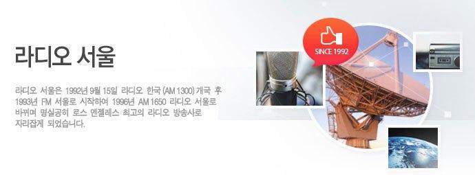 라디오 서울/라디오 서울은 1992년 9월 15일 라디오 한국 개국(AM 1300) 후 1993년 FM 서울로 시작하여 1996년 AM 1650 라디오 서울로 바뀌며 명실공히 로스 엔젤레스 최고의 라디오 방송사로 자리잡게 되었습니다.